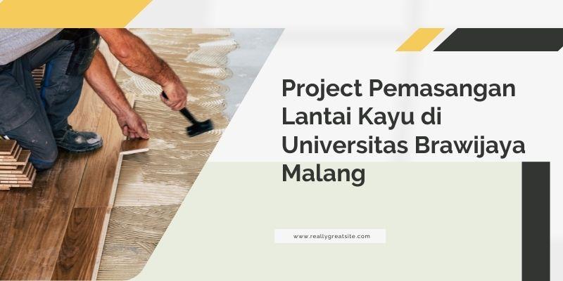 Project Pemasangan Lantai Kayu di Universitas Brawijaya Malang